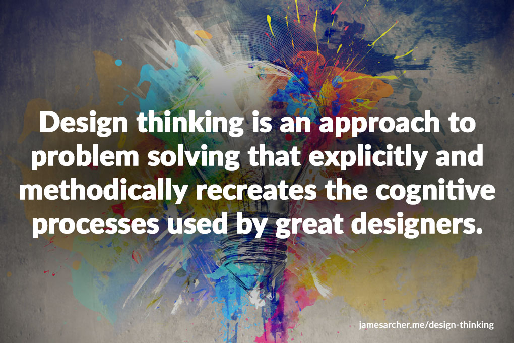 Design thinking is an approach to problem solving that explicitly and methodically recreates the cognitive processes instinctively used by great designers.